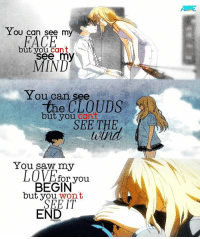 Animals, Love, and Memes: You can see my  FACE  but you cant  see my  MIND  You can see  the CLOUDS  but you  cant  SEE THE  You saw my  LOVE for you.  BEGIN  but you won't  IT  END Kaori T_T   Anime: Your Lie in April   Credits to owner  Kyou-chan as Carlo-kun