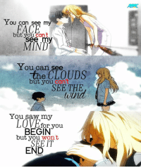 Animals, Love, and Memes: You can see my  FACE  ut you cant  see my  MIND  You can see  the CLOUDS  but you  can t  SEE THE  You saw my  LOVE for you  BEGIN  but you  wont  IT  END You won't see it end :'( RIP  Admin Raspberry • Anime Feel More Anime: Your Lie in April