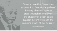 """""""You can see that 'there is no easy walk to freedom anywhere' and many of us will have to pass through the valley of the shadow of death again and again before we reach the mountain tops of our desires."""" ~ Nelson Mandela quoting Jawaharlal Nehru, from a Presidential Address to the ANC Transvaal Congress, also known as the 'No Easy Walk to Freedom' Speech, Transvaal, South Africa, 21 September 1953 #LivingTheLegacy #MadibaRemembered   www.nelsonmandela.org www.mandeladay.com archive.nelsonmandela.org: """"You can see that 'there is no  easy walk to freedom anywhere  & many of us will have to  pass through the valley of  the shadow of death again  & again before we reach the  mountain tops of our desires  Nelson Rolihlahla Mandela """"You can see that 'there is no easy walk to freedom anywhere' and many of us will have to pass through the valley of the shadow of death again and again before we reach the mountain tops of our desires."""" ~ Nelson Mandela quoting Jawaharlal Nehru, from a Presidential Address to the ANC Transvaal Congress, also known as the 'No Easy Walk to Freedom' Speech, Transvaal, South Africa, 21 September 1953 #LivingTheLegacy #MadibaRemembered   www.nelsonmandela.org www.mandeladay.com archive.nelsonmandela.org"""