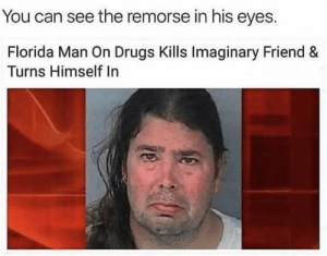 Sad times via /r/memes https://ift.tt/2UxQ7ha: You can see the remorse in his eyes.  Florida Man On Drugs Kills Imaginary Friend &  Turns Himself In Sad times via /r/memes https://ift.tt/2UxQ7ha