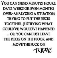AllFacts: YOU CAN SPEND MINUTES HOURS.  DAYS WEEKS OR EVEN MONTHS  OVER ANALYZING A SITUATION;  TRYING TO PUT THE PIECES  TOGETHER, JUSTIFYING WHAT  COULDVE WOULDVE HAPPENED  OR YOU CAN JUST LEAVE  THE PIECES ON THE FLOOR AND  MOVE THE FUCK ON AllFacts