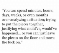 "Fuck, Can, and Move: ""You can spend minutes, hours,  days, weeks, or even months  over-analyzing a situation; trying  to put the pieces together,  justifying what c  happened... or you can just leave  the pieces on the floor and move  the fuck on.""  ould ve, would've"