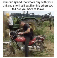 Chill, Funny, and Memes: You can spend the whole day with your  girl and she'll still act like this when you  tell her you have to leave Girl chill i was with you all day ffs