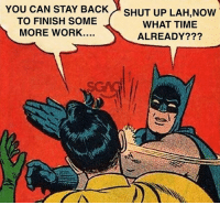 Life, Memes, and Shut Up: YOU  CAN STAY BACK  TO FINISH SOME  MORE WORK....  SHUT UP LAH,Now  WHAT TIME  ALREADY??? If only we can do this in real life...