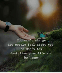 Life, Happy, and Live: You can t change  how people feel about you,  so don't try  Just Live your life and  be happy