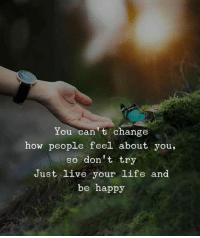 Life, Happy, and Live: You can t change  how people feel about you,  so don't try  ust live your life and  be happy