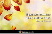 If you can't convince them, confuse them. - Harry S Truman http://www.brainyquote.com/quotes/authors/h/harry_s_truman.html #brainyquote #QOTD #communication: you can t comince  them, confuse them  rumah  Brainy  Quote If you can't convince them, confuse them. - Harry S Truman http://www.brainyquote.com/quotes/authors/h/harry_s_truman.html #brainyquote #QOTD #communication