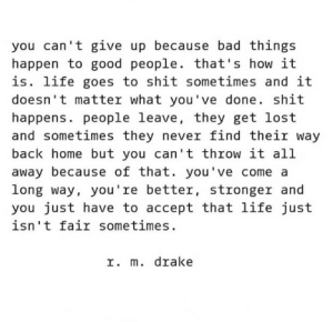 Bad, Drake, and Life: you can 't give up because bad things  happen to good people. that's how it  is. life goes to shit sometimes and it  doesn' t matter what you've done. shit  happens. people leave, they get lost  and sometimes they never find their way  back home but you can't throw it all  away because of that. you've come a  long way, you're better, stronger and  you just have to accept that life just  isn't fair sometimes  r. m. drake