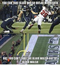 Blair Walsh, Meme, and Minnesota: YOU CAN TAKE BLAIR WALSH OUT OE MINNESOTA  NEL  MEME  GUY  BUTYOU CAN'T TAKE THE BLAIR WALSH:OUT OF  BLAIR WALSH Blair Walsh is gonna do his thing no matter what team he's on. 😂 https://t.co/hq0cfSVAas