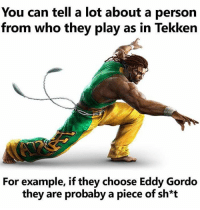 Trash: You can tell a lot about a person  from who they play as in Tekken  For example, if they choose Eddy Gordo  they are probaby a piece of sh*t Trash
