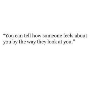"""by the way: """"You can tell how someone feels about  you by the way they look at you."""""""