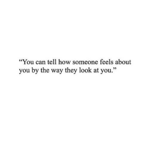 "look at you: ""You can tell how someone feels about  you by the way they look at you."