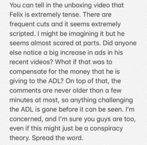 Money, Videos, and Video: You can tell in the unboxing video that  Felix is extremely tense. There are  frequent cuts and it seems extremely  scripted. I might be imagining it but he  seems almost scared at parts. Did anyone  else notice a big increase in ads in his  recent videos? What if that was to  compensate for the money that he is  giving to the ADL? On top of that, the  comments are never older than a few  minutes at most, so anything challenging  the ADL is gone before it can be seen. I'm  concerned, and I'm sure you guys are too,  even if this might just be a conspiracy  theory. Spread the word. Thoughts in the comments?