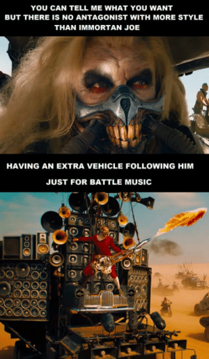 Music, Movie, and Joe: YOU CAN TELL ME WHAT YOU WANT  BUT THERE IS NO ANTAGONIST WITH MORE STYLEE  THAN IMMORTAN JOE  HAVING AN EXTRA VEHICLE FOLLOWING HIM  JUST FOR BATTLE MUSIC Still my favorite movie