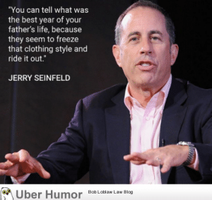 "failnation:  Best year of your father's life: ""You can tell what was  the best year of your  father's life, because  they seem to freeze  that clothing style and  ride it out.  JERRY SEINFELD  Uber  Humor  Bob Loblaw Law Blog failnation:  Best year of your father's life"