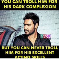Memes, 🤖, and Dark: YOU CAN TROLL HIM FOR  HIS DARK COMPLEXION  RVCJ  WWW RVCJ.COM  BUT YOU CAN NEVER TROLL  HIM FOR HIS EXCELLENT  ACTING SKILLS Ajay Devgn rvcjinsta