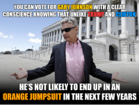 Memes, Ups, and White House: YOU CAN VOTE FOR  GARY JOHNSON  WITH A CLEAR  CONSCIENCE KNOWING THAT UNLIKE  TRUMP  AND  CLINTON  ALIBE  IAN  RECOM  HE'S NOTLIKELYTO END UP IN AN  ORANGE JUMPSUIT  IN THE NEXT FEW YEARS Clinton and Trump belong in prison. Gary Johnson belongs in the White House.