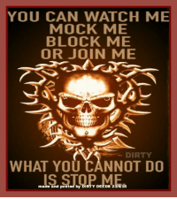 .: YOU CAN WATCH ME  MOCK ME  BLOCK ME  OR JOIN ME  DIRTY  WHAT YOU CANNOT DO  made and posted by DIRTY DEEDs 236 16 .
