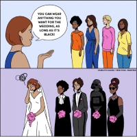 The flip side of letting your bridesmaids pick their own outfits.: YOU CAN WEAR  ANYTHING YOU  WANT FOR THE  WEDDING, AS  LONG AS IT'S  BLACK!  CHARLOTTE GOMEZ /TERRI POUS/ BUZZFEED The flip side of letting your bridesmaids pick their own outfits.
