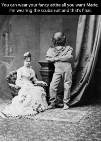 19th century men be like: You can wear your fancy attire all you want Marie.  I'm wearing the scuba suit and that's final 19th century men be like