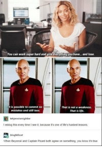 picard: You can work super hard and give everything you have... and lose.  t is possible to commit no  mistakes and still lose.  That is not a weakness.  That is life.  tehjennismightier  I reblog this every time I see it, because it's one of life's hardest lessons.  blogfellout  When Beyoncé and Captain Picard both agree on something, you know it's true