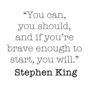 """https://iglovequotes.net/: """"You can,  you should,  and if you're  brave enough to  start, you will.""""  Stephen King https://iglovequotes.net/"""