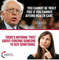 """""""Free"""" Sounds Great Until You Realize You Have To Pay For It! #BigGovSucks: YOU CANNOT BE TRULY  FREE IF YOU CANNOT  AFFORD HEALTH CARE  BERNIE SANDERS  THERE'S NOTHING """"FREE  ABOUT FORCING SOMEONE  TO BUY SOMETHING  TURNING  POINT USA """"Free"""" Sounds Great Until You Realize You Have To Pay For It! #BigGovSucks"""