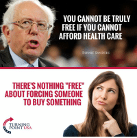 """FWD: FREEDOM AIN'T FREE, OLD MAN: YOU CANNOT BE TRULY  FREE IF YOU CANNOT  AFFORD HEALTH CARE  BERNIE SANDERS  THERE'S NOTHING """"FREE""""  ABOUT FORCING SOMEONE  TO BUY SOMETHING  TURNING  POINT USA FWD: FREEDOM AIN'T FREE, OLD MAN"""