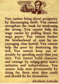 Abraham Lincoln, Memes, and Abraham: You cannot bring about prosperity  by discouraging thrift. You cannot  strengthen  the weak by weakening  the strong. You cannot help the  wage earner by pulling down the  wage payer. You cannot further  the brotherhood of man by en  couraging class hatred. You cannot  help the poor by destroying the  rich. You cannot keep out of  trouble by spending more than you  earn. You cannot build character  and courage by taking away man's  initiative and independence. You  cannot help men permanently by  doing for them what they could  and should do for themselves.  Abraham Lincoln ~Hollywood
