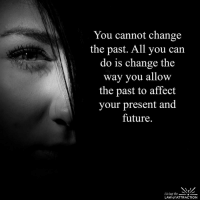 Future, Memes, and Affect: You cannot change  the past. All you can  do is change the  way you allow  the past to affect  your present and  future  Living the  LAW of ATTRACTION 1. Don't believe me (just try) 2. This is completely nuts. 3. You`ll be amazed by this Technique!  4. http://bit.ly/LawofAttractionMaster  < You Will Learn How To Force The Universe To Manifest Anything You Seriously Want 5. Over 8,000 people can`t be wrong! See for yourself! :-)