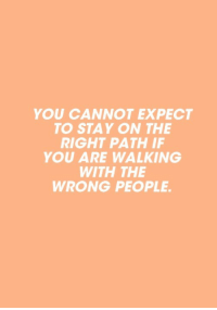 You, Stay, and Right: YOU CANNOT EXPECT  TO STAY ON THE  RIGHT PATH IF  YOU ARE WALKING  WITH THE  WRONG PEOPLE