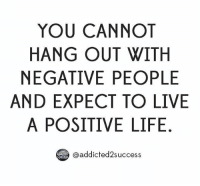 YOU CANNOT  HANG OUT WITH  NEGATIVE PEOPLE  AND EXPECT TO LIVE  A POSITIVE LIFE. No more negative people thanks! ----- motivation success friends newfriends inspiration negativity entrepreneur