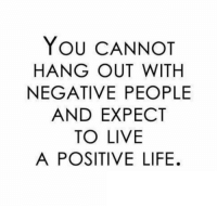 Life, Live, and You: YOU CANNOT  HANG OUT WITH  NEGATIVE PEOPLE  AND EXPECT  TO LIVE  A POSITIVE LIFE.