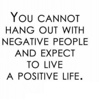 Life, Http, and Live: YOU CANNOT  HANG OUT WITH  NEGATIVE PEOPLE  AND EXPECT  TO LIVE  A POSITIVE LIFE. http://iglovequotes.net/