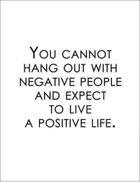 "You CANNOT  HANG OUT WITH  NEGATIVE PEOPLE  AND EXPECT  TO LIVE  A POSITIVE LIFE. No truer words #BiggestFighters!  ""You cannot hang out with #negative people and expect to live a #positive life!"""