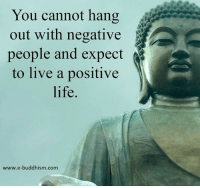 Memes, Buddhism, and 🤖: You cannot hang  out with negative  people and expect  to live a positive  life  www.e-buddhism com