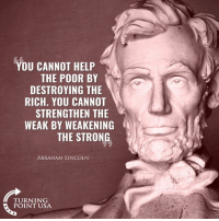Abraham Lincoln, Memes, and Abraham: YOU CANNOT HELP  THE POOR BY  DESTROYING THE  RICH. YOU CANNO  STRENGTHEN THE  WEAK BY WEAKENING  THE STRONG  ABRAHAM LINCOLN  TURNING  POINT USA EXACTLY! Just Because Someone Gets Rich, Doesn't Mean Someone Else Gets Poor! #BigGovSucks