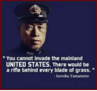 """Blade, Memes, and Power: """" You cannot invade the mainland  UNITED STATES. There would be  a rifle behind every blade of grass.""""  Isoroku Yamamoto (DG) The power of our military is not the only thing other countries consider when conflict is on the horizon."""