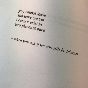 Friends, Ask, and Once: you cannot leave  and have me too  i cannot exist in  two places at once  - when you ask if we can still be friends