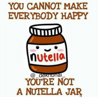 Any Nutella lovers ? 😋😍: YOU CANNOT MAKE  EVERYBODY HAPPY  nutella  Ca de  al  YOU'RE NOT  A NUTELLA JAR Any Nutella lovers ? 😋😍
