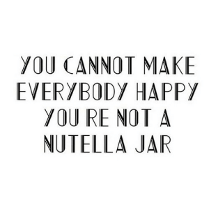 Happy, Nutella, and Net: YOU CANNOT MAKE  EVERYBODY HAPPY  YOU RE NOT A  NUTELLA JAR https://iglovequotes.net/