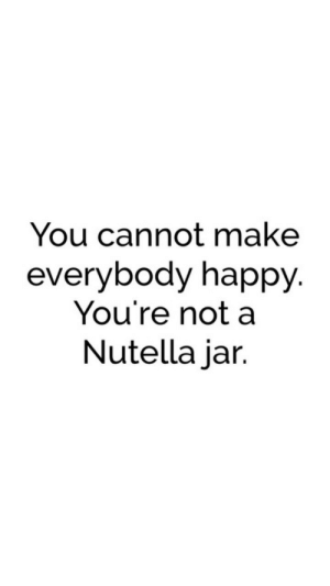Happy, Nutella, and Make: You cannot make  everybody happy.  You're not a  Nutella jar.