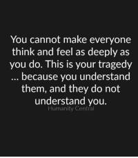 Memes, Humanity, and 🤖: You cannot make everyone  think and feel as deeply as  you do. This is your tragedy  because you understand  them, and they do not  understand you.  Humanity Central