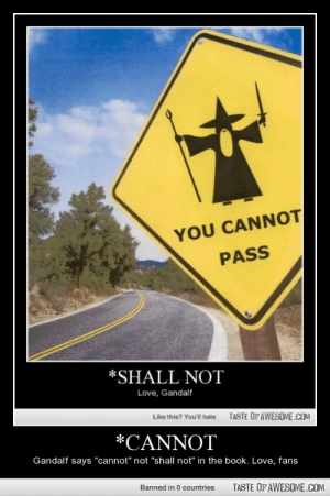 "*Cannothttp://omg-humor.tumblr.com: YOU CANNOT  PASS  *SHALL NOT  Love, Gandalf  Like this? You'll hate  TASTE OFAWESOME.COM  *CANNOT  Gandalf says ""cannot"" not ""shall not"" in the book. Love, fans  Banned in 0 countries  TASTE OF AWESOME.COM *Cannothttp://omg-humor.tumblr.com"