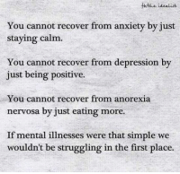 Anxiety: You cannot recover from anxiety by just  staying calm.  You cannot recover from depression by  just being positive.  You cannot recover from anorexia  nervosa by just eating more.  If mental illnesses were that simple we  wouldn't be struggling in the first place.