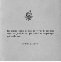 Haunts: You cannot remove my scars or rewrite the past that  haunts me. Just hold me tight and tell me everything is  going to be okay.  -M I C H A E L  FAUDET