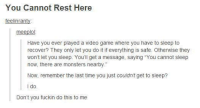 """Oh, dammit.: You Cannot Rest Here  feelinranty.  meeplol  Have you ever played a video game where you have to sleep to  recover? They only let you do it if everything is safe. Otherwise they  won't let you sleep. You'll get a message, saying """"You cannot sleep  now, there are monsters nearby.  Now, remember the last time you just couldnt get to sleep?  I do.  Don't you fuckin do this to me Oh, dammit."""