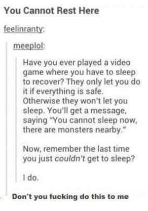 """Remember the last time you just couldnt get to sleep?omg-humor.tumblr.com: You Cannot Rest Here  feelinranty  meeplol:  Have you ever played a video  game where you have to sleep  to recover? They only let you do  it if everything is safe.  Otherwise they won't let you  sleep. You'll get a message,  saying """"You cannot sleep now,  there are monsters nearby.""""  Now, remember the last time  you just couldn't get to sleep?  I do.  Don't you fucking do this to me Remember the last time you just couldnt get to sleep?omg-humor.tumblr.com"""