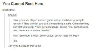 """You cannot rest hereomg-humor.tumblr.com: You Cannot Rest Here  feelinranty:  meeplol:  Have you ever played a video game where you have to sleep to  recover? They only let you do it if everything is safe. Otherwise they  won't let you sleep. You'll get a message, saying """"You cannot sleep  now, there are monsters nearby.""""  Now, remember the last time you just couldnt get to sleep?  I o.  Don't you fuckin do this to me You cannot rest hereomg-humor.tumblr.com"""