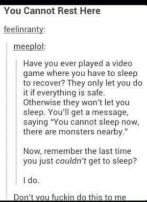 """Ever have trouble falling asleep?omg-humor.tumblr.com: You Cannot Rest Here  feelinranty:  meeplol:  Have you ever played a video  game where you have to sleep  to recover? They only let you do  it if everything is safe.  Otherwise they won't let you  sleep. You'll get a message,  saying """"You cannot sleep now,  there are monsters nearby.""""  Now, remember the last time  you just couldn't get to sleep?  I do.  Don't vou fuckin do this to me Ever have trouble falling asleep?omg-humor.tumblr.com"""
